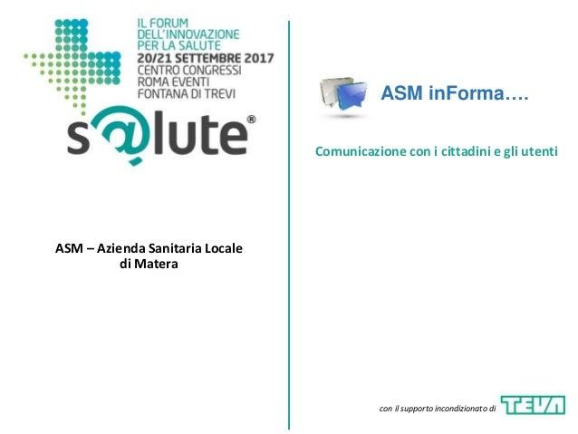 ASM inForma…. ASM – Azienda Sanitaria Locale di Matera Comunicazione con i cittadini e gli utenti con il supporto incondiz...