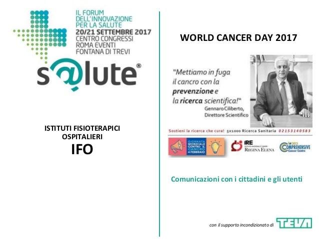WORLD CANCER DAY 2017 ISTITUTI FISIOTERAPICI OSPITALIERI IFO Comunicazioni con i cittadini e gli utenti con il supporto in...