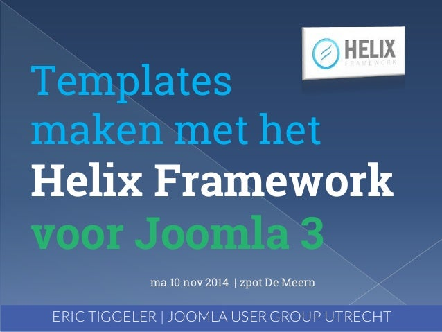 Templates  maken met het  Helix Framework  voor Joomla 3  ma 10 nov 2014 | zpot De Meern  ERIC TIGGELER | JOOMLA USER GROU...