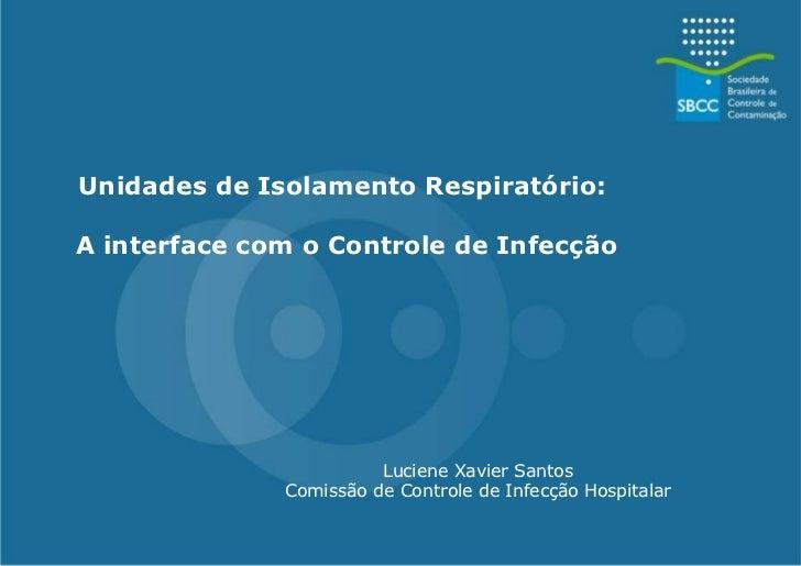 Unidades de Isolamento Respiratório:  A interface com o Controle de Infecção Luciene Xavier Santos Comissão de Controle de...