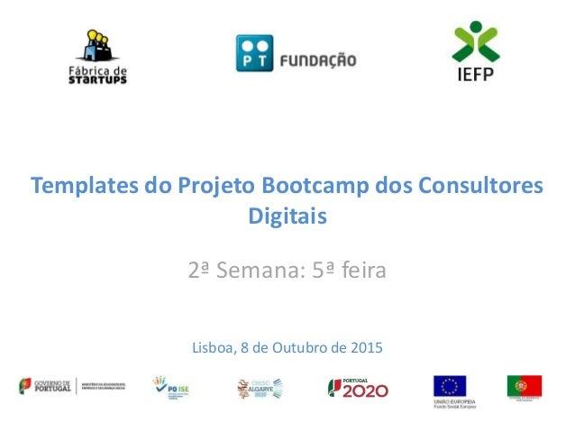 Templates do Projeto Bootcamp dos Consultores Digitais 2ª Semana: 5ª feira Lisboa, 8 de Outubro de 2015