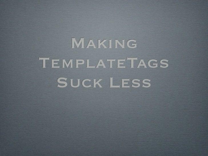 Making TemplateTags   Suck Less