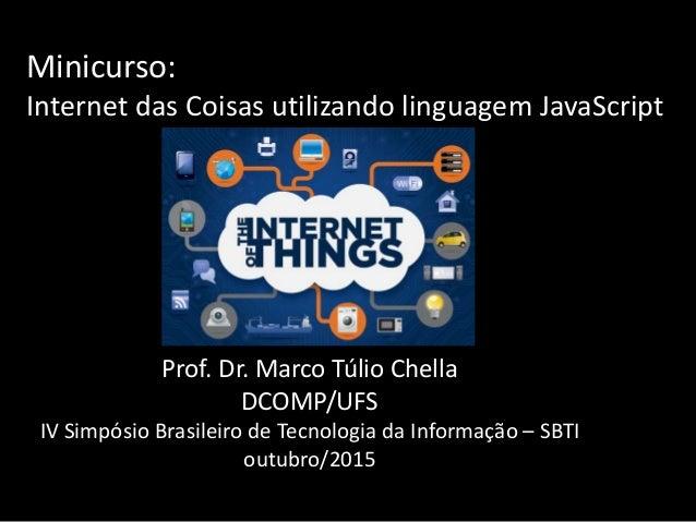 Minicurso: Internet das Coisas utilizando linguagem JavaScript Prof. Dr. Marco Túlio Chella DCOMP/UFS IV Simpósio Brasilei...
