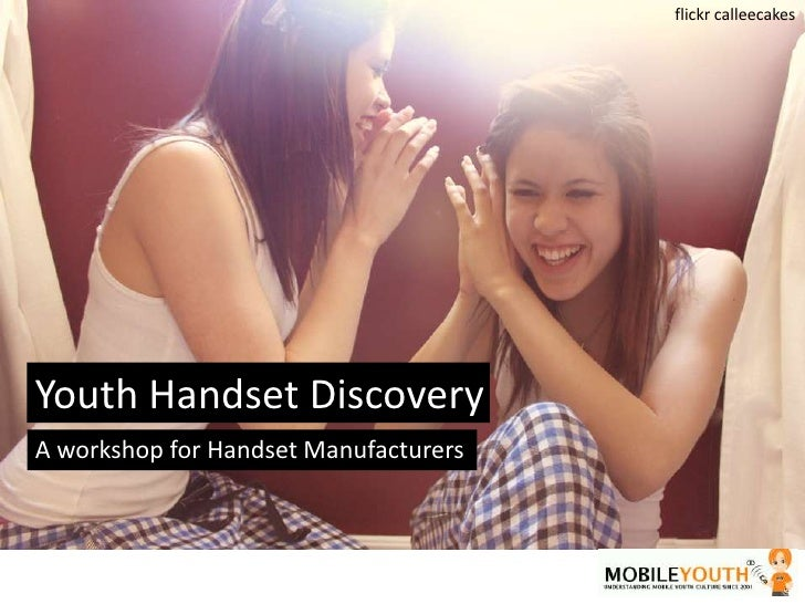 flickrcalleecakes<br />Youth Handset Discovery<br />A workshop for Handset Manufacturers<br />