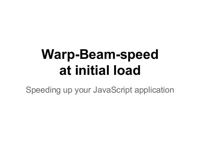 Warp-Beam-speed at initial load Speeding up your JavaScript application