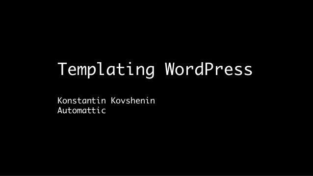 Templating WordPress Konstantin Kovshenin Automattic