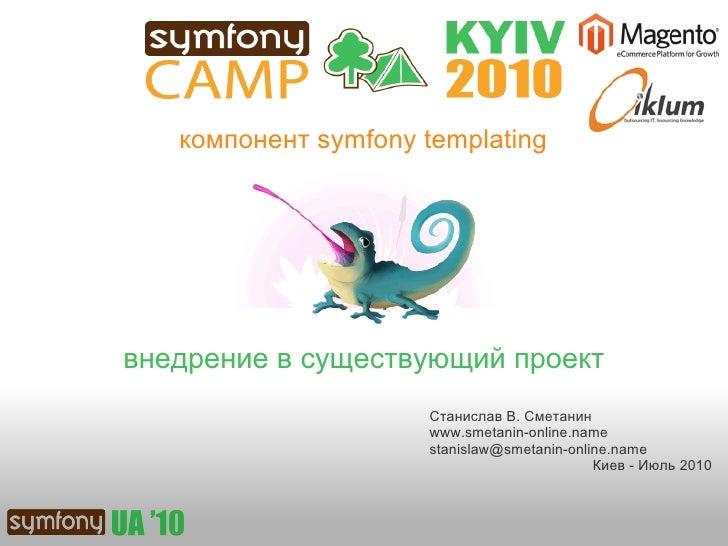 компонент symfony templating     внедрение в существующий проект                       Станислав В. Сметанин              ...