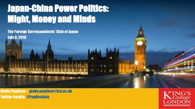 Japan-China Power Politics: Might, Money and Minds The Foreign Correspondents' Club of Japan July 9, 2018 Giulio Pugliese ...