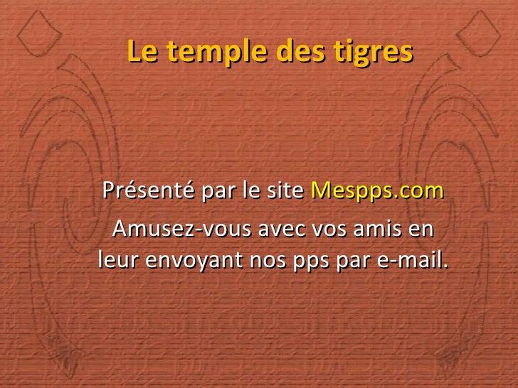 Le temple des tigres Présenté par le site  Mespps.com Amusez-vous avec vos amis en leur envoyant nos pps par e-mail.