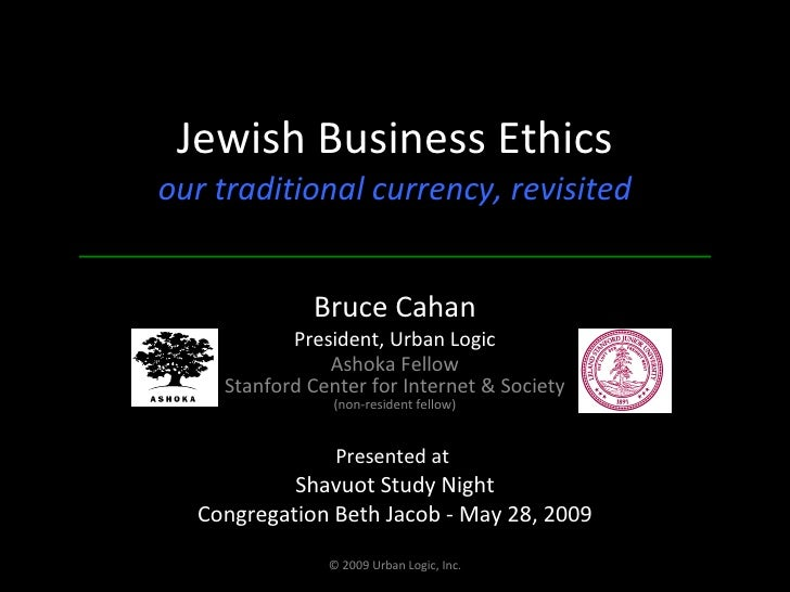 Jewish Business Ethics our traditional currency, revisited Bruce Cahan President, Urban Logic Ashoka Fellow Stanford Cente...