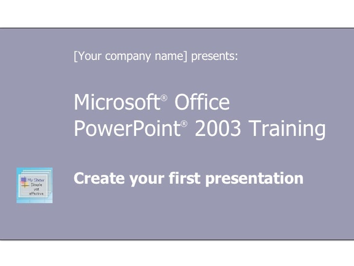 Microsoft ®  Office  PowerPoint ®  2003 Training Create your first presentation [Your company name] presents: