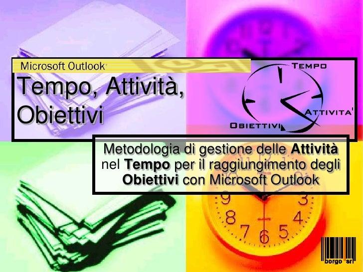 Tempo, Attività, Obiettivi         Metodologia di gestione delle Attività         nel Tempo per il raggiungimento degli   ...