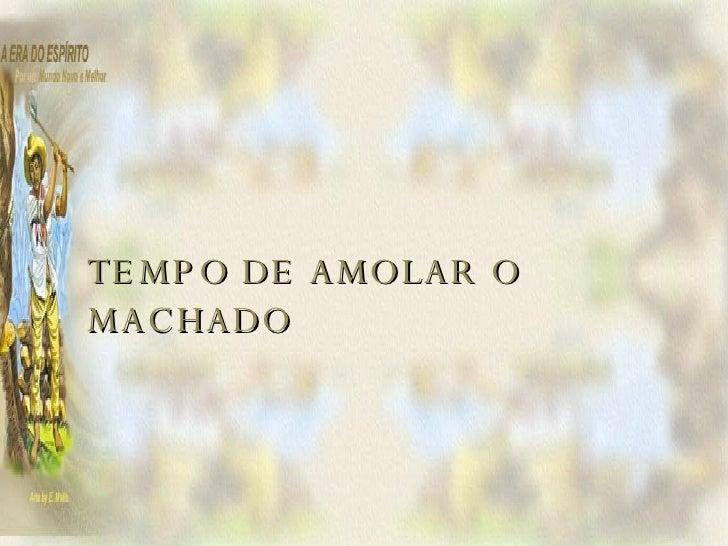 TEMPO DE AMOLAR O MACHADO