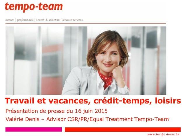 www.tempo- team.xx www.tempo-team.be Travail et vacances, crédit-temps, loisirs Présentation de presse du 16 juin 2015 Val...