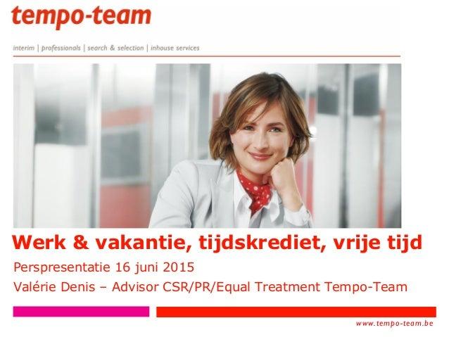 www.tempo- team.xx www.tempo-team.be Werk & vakantie, tijdskrediet, vrije tijd Perspresentatie 16 juni 2015 Valérie Denis ...