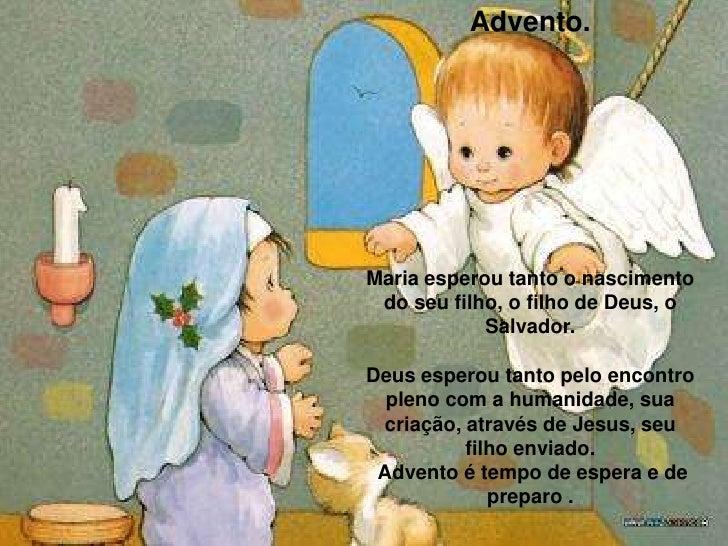 Advento.<br />Maria esperou tanto o nascimento do seu filho, o filho de Deus, o Salvador. <br />Deus esperou tanto pelo en...