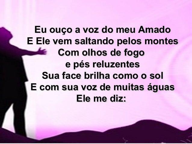 Eu ouço a voz do meu AmadoEu ouço a voz do meu Amado E Ele vem saltando pelos montesE Ele vem saltando pelos montes Com ol...