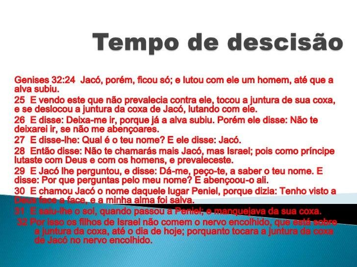 Tempo de descisão<br />Genises 32:24  Jacó, porém, ficou só; e lutou com ele um homem, até que a alva subiu.<br />25  E ve...