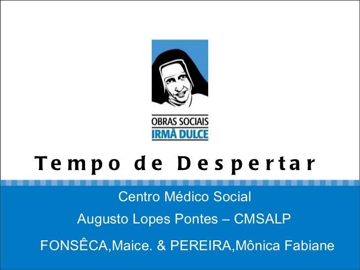 Tempo de Despertar   FONSÊCA,Maice. & PEREIRA,Mônica Fabiane  Centro Médico Social  Augusto Lopes Pontes – CMSALP