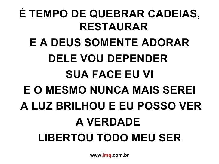 <ul><li>É TEMPO DE QUEBRAR CADEIAS, RESTAURAR </li></ul><ul><li>E A DEUS SOMENTE ADORAR </li></ul><ul><li>DELE VOU DEPENDE...