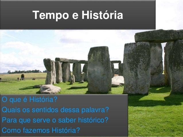 Tempo e História O que é História? Quais os sentidos dessa palavra? Para que serve o saber histórico? Como fazemos Históri...