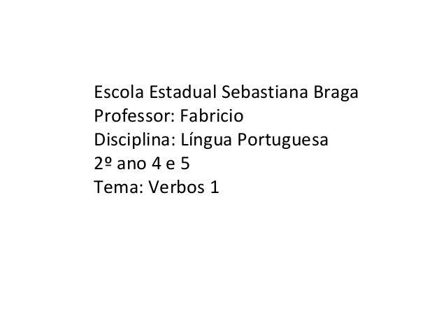 Escola Estadual Sebastiana Braga Professor: Fabricio Disciplina: Língua Portuguesa 2º ano 4 e 5 Tema: Verbos 1