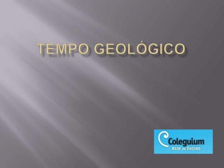    O Tempo Geológico compreende as várias    transformações ocorridas na paisagem terrestre    de forma gradual.