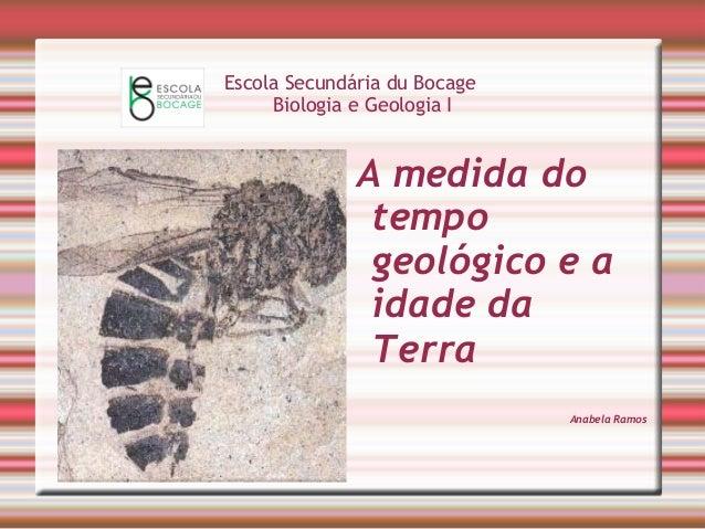 Escola Secundária du Bocage  Biologia e Geologia I  A medida do  tempo  geológico e a  idade da  Terra  Anabela Ramos