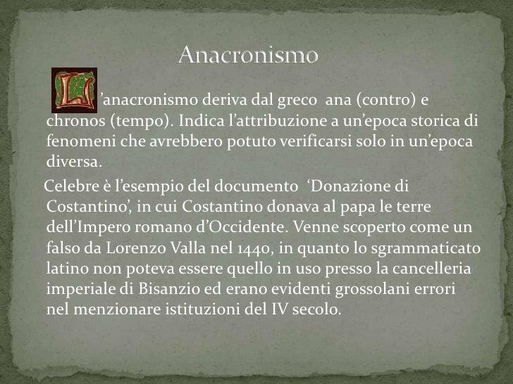 'anacronismo deriva dal greco ana (contro) echronos (tempo). Indica l'attribuzione a un'epoca storica difenomeni che avreb...