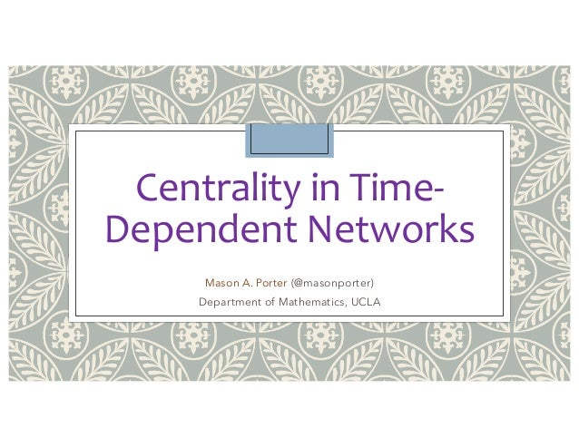 Centrality in Time- Dependent Networks Mason A. Porter (@masonporter) Department of Mathematics, UCLA
