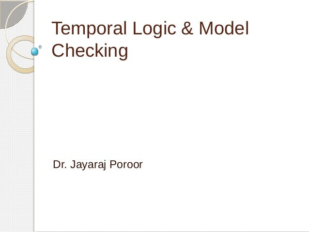 Temporal Logic & Model  Checking  Dr. Jayaraj Poroor