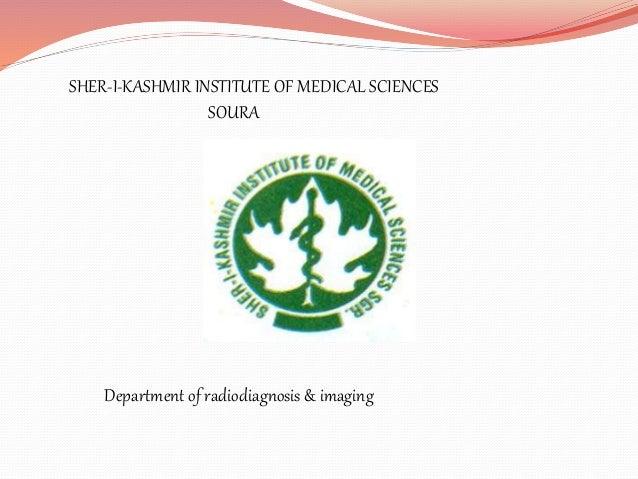 SHER-I-KASHMIR INSTITUTE OF MEDICAL SCIENCES SOURA Department of radiodiagnosis & imaging