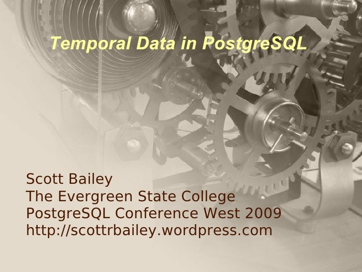 Temporal Data in PostgreSQL     Scott Bailey The Evergreen State College PostgreSQL Conference West 2009 http://scottrbail...