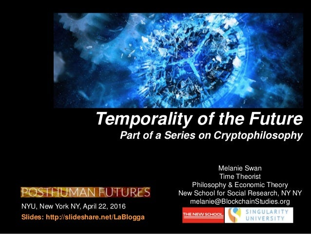 NYU, New York NY, April 22, 2016 Slides: http://slideshare.net/LaBlogga Temporality of the Future Part of a Series on Cryp...