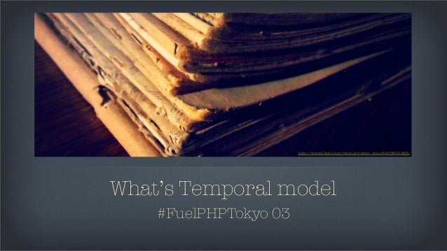 http://www.flickr.com/photos/totoro_zine/8463662488/What's Temporal model    #FuelPHPTokyo 03