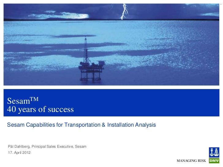 1SesamTM40 years of successSesam Capabilities for Transportation & Installation AnalysisPål Dahlberg, Principal Sales Exec...