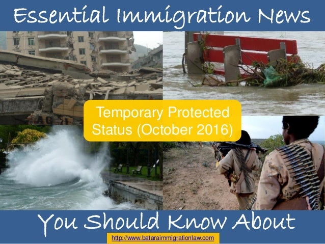Essential Immigration News Temporary Protected Status (October 2016) Essential Immigration News http://www.bataraimmigrati...