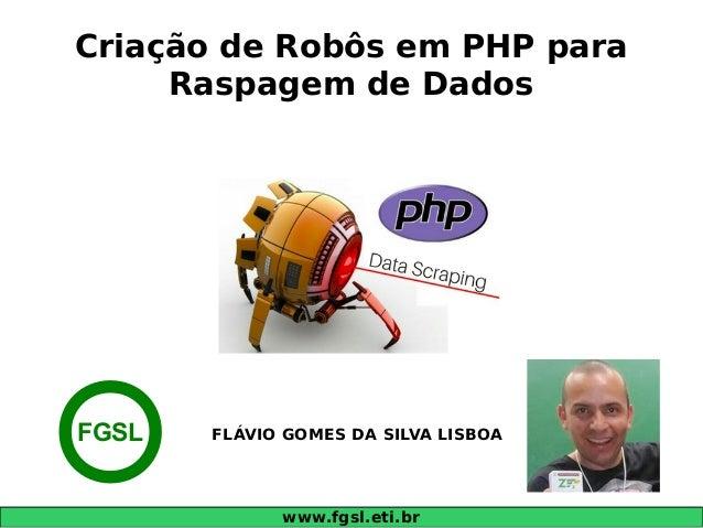 www.fgsl.eti.br Criação de Robôs em PHP para Raspagem de Dados FLÁVIO GOMES DA SILVA LISBOAFGSL