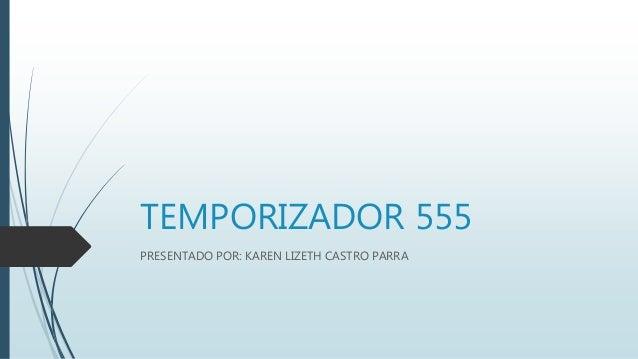 TEMPORIZADOR 555 PRESENTADO POR: KAREN LIZETH CASTRO PARRA