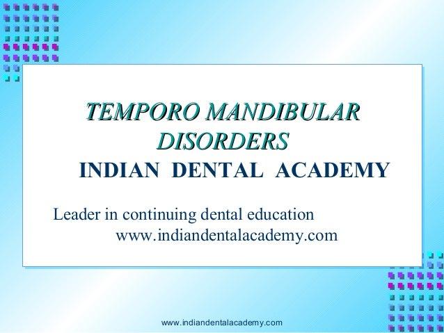 TEMPORO MANDIBULAR DISORDERS INDIAN DENTAL ACADEMY Leader in continuing dental education www.indiandentalacademy.com  www....
