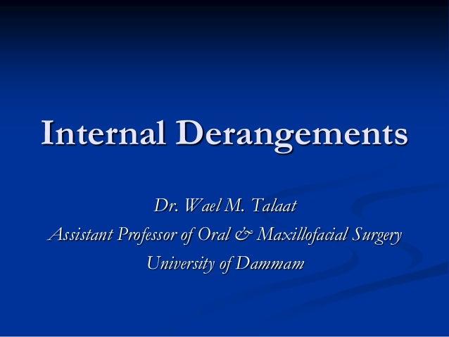 Internal Derangements Dr. Wael M. Talaat Assistant Professor of Oral & Maxillofacial Surgery University of Dammam