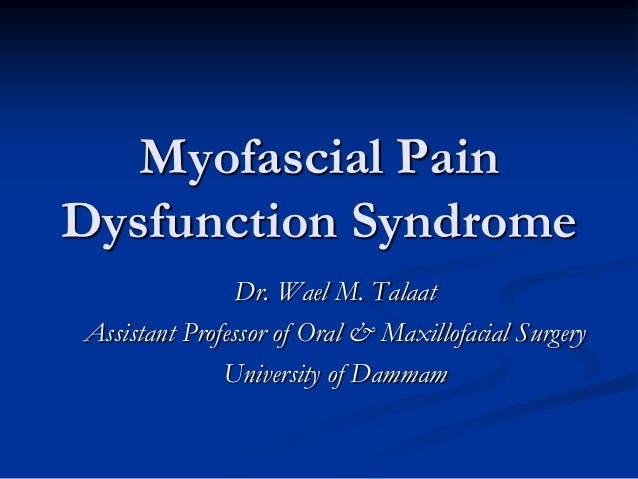 Myofascial Pain Dysfunction Syndrome Dr. Wael M. Talaat Assistant Professor of Oral & Maxillofacial Surgery University of ...