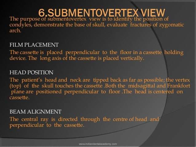 The purpose of submentovertex view is to identify the position of condyles, demonstrate the base of skull, evaluate frac...