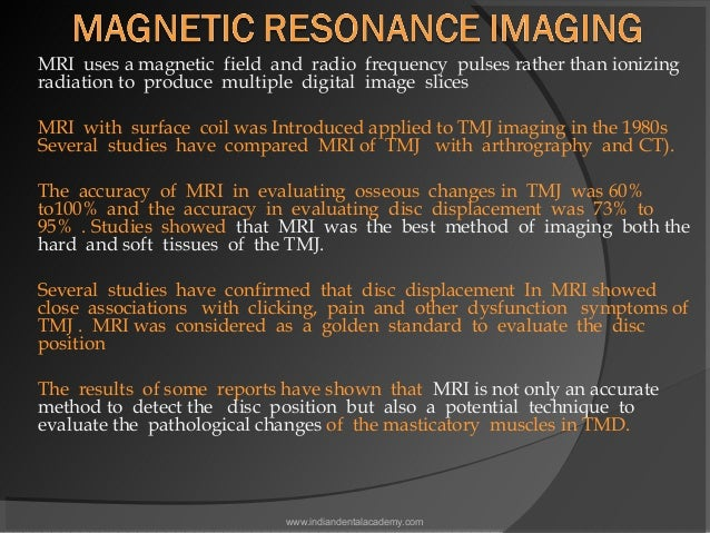 MRI uses a magnetic field and radio frequency pulses rather than ionizing radiation to produce multiple digital image slic...