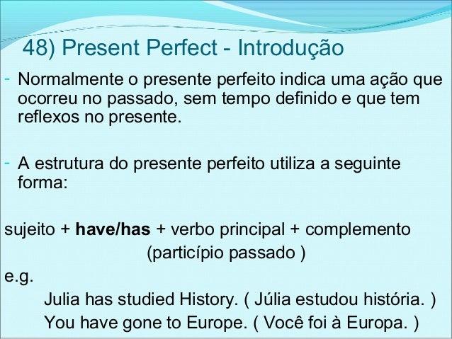 48) Present Perfect - Introdução- Normalmente o presente perfeito indica uma ação queocorreu no passado, sem tempo definid...