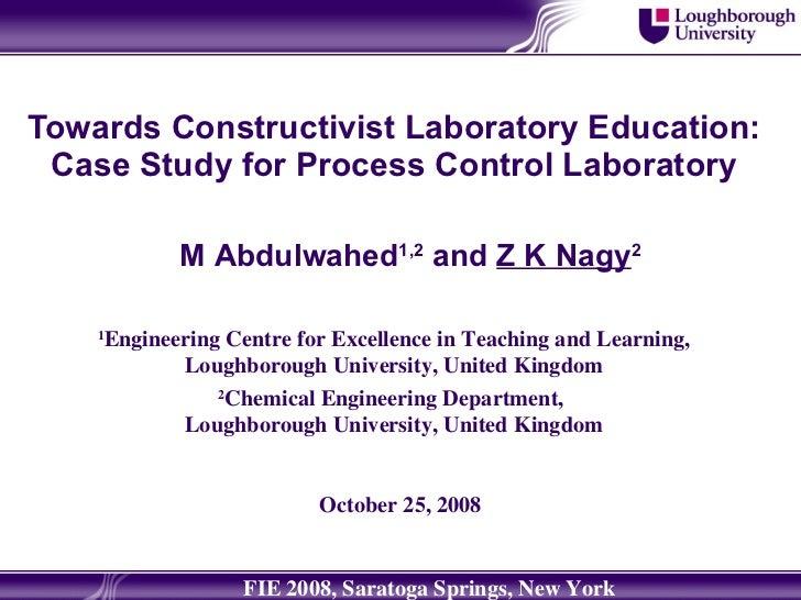 Towards Constructivist Laboratory Education: Case Study for Process Control Laboratory M Abdulwahed 1,2  and  Z K Nagy 2 1...