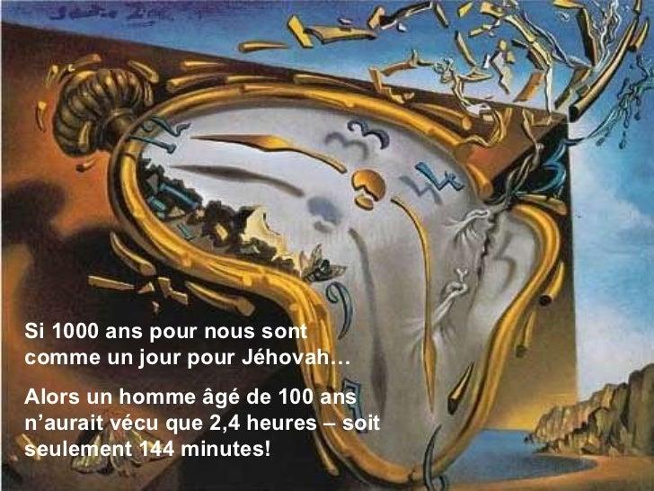 Si 1000 ans pour nous sont comme un jour pour Jéhovah… Alors un homme âgé de 100 ans n'aurait vécu que 2,4 heures – soit s...