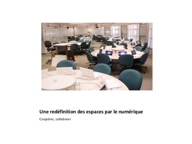 Une redéfinition des espaces par le numérique Coopérer, collaborer