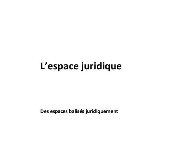 Des espaces balisés juridiquement L'espace juridique