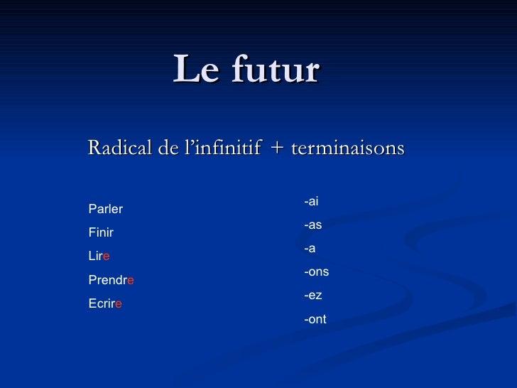 Le futur Radical de l'infinitif + terminaisons -ai -as -a -ons -ez -ont Parler Finir Lir e Prendr e Ecrir e